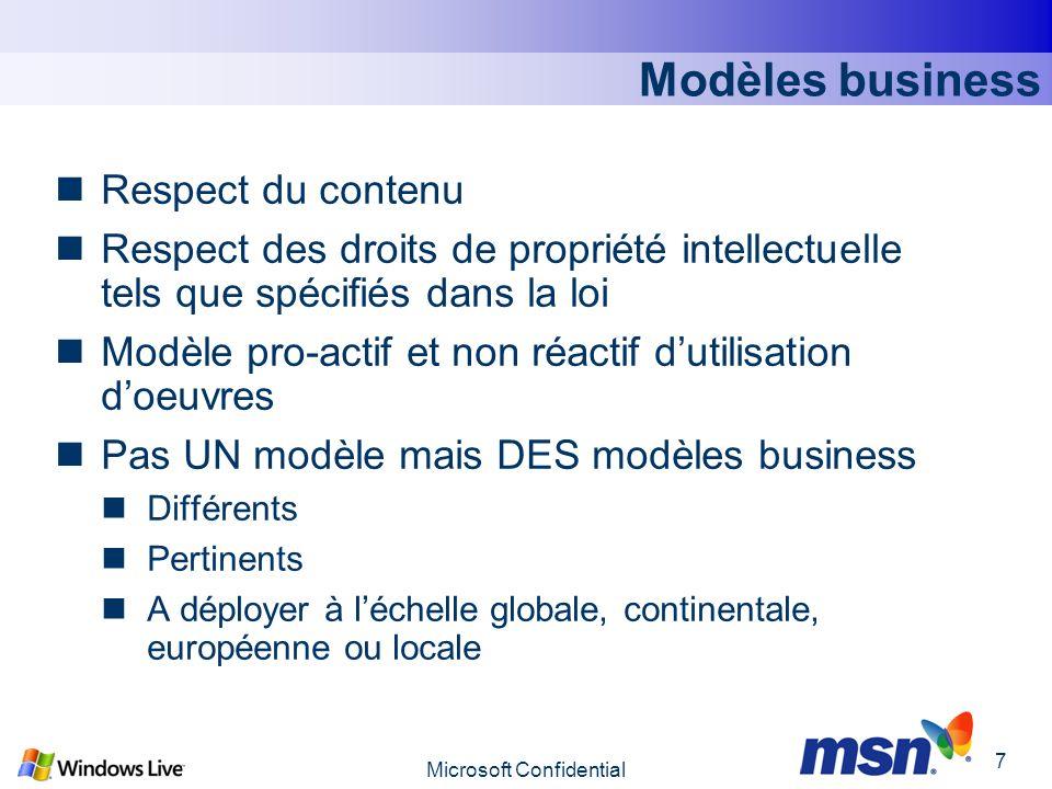 Microsoft Confidential 7 Modèles business Respect du contenu Respect des droits de propriété intellectuelle tels que spécifiés dans la loi Modèle pro-actif et non réactif dutilisation doeuvres Pas UN modèle mais DES modèles business Différents Pertinents A déployer à léchelle globale, continentale, européenne ou locale