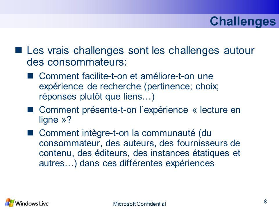 Microsoft Confidential 8 Challenges Les vrais challenges sont les challenges autour des consommateurs: Comment facilite-t-on et améliore-t-on une expérience de recherche (pertinence; choix; réponses plutôt que liens…) Comment présente-t-on lexpérience « lecture en ligne ».