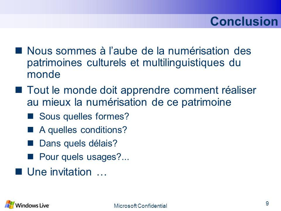 Microsoft Confidential 9 Conclusion Nous sommes à laube de la numérisation des patrimoines culturels et multilinguistiques du monde Tout le monde doit apprendre comment réaliser au mieux la numérisation de ce patrimoine Sous quelles formes.