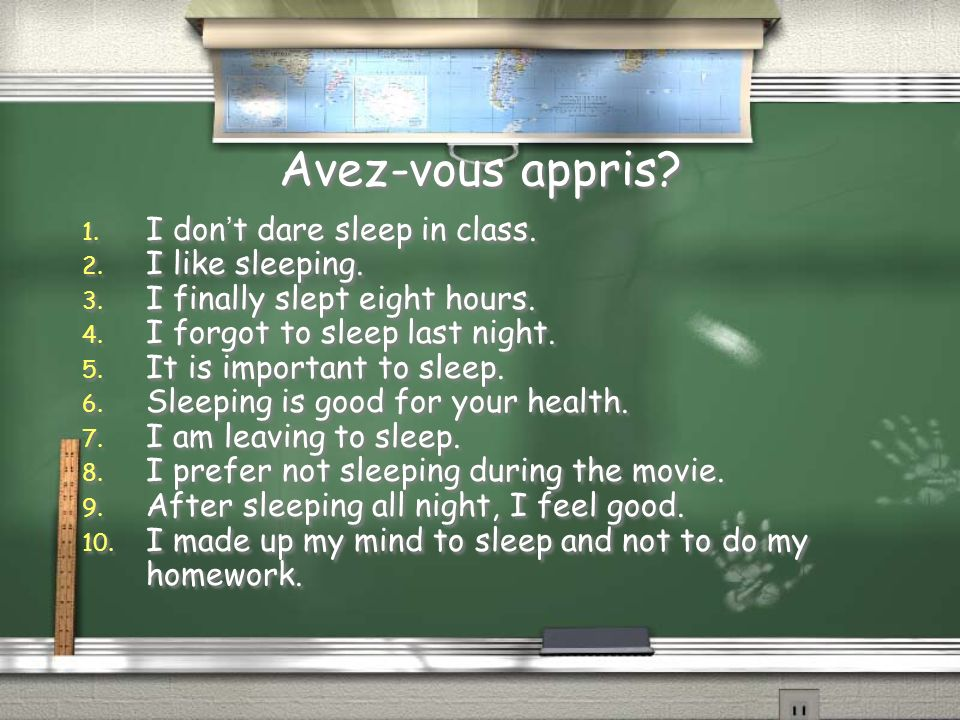 Avez-vous appris? 1. I dont dare sleep in class. 2. I like sleeping. 3. I finally slept eight hours. 4. I forgot to sleep last night. 5. It is importa