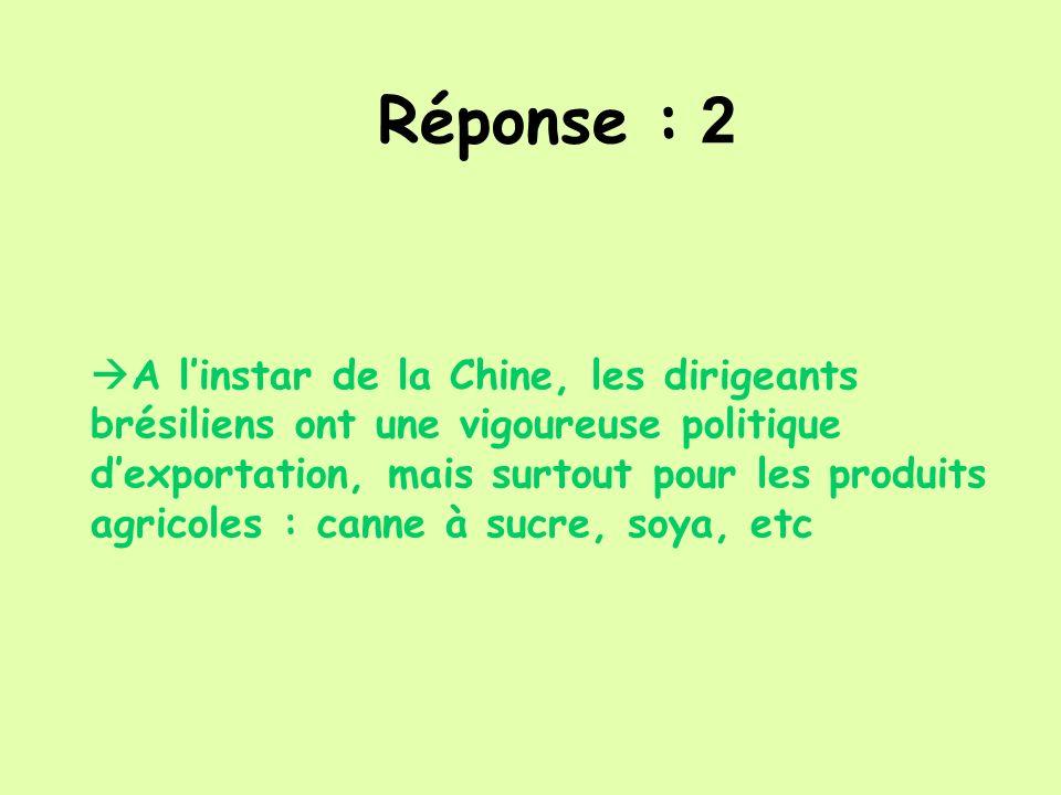 Réponse : 2 A linstar de la Chine, les dirigeants brésiliens ont une vigoureuse politique dexportation, mais surtout pour les produits agricoles : can