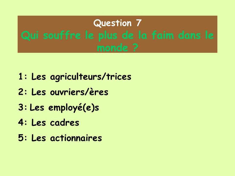 Question 7 Qui souffre le plus de la faim dans le monde ? 1: Les agriculteurs/trices 2: Les ouvriers/ères 3: Les employé(e)s 4: Les cadres 5: Les acti