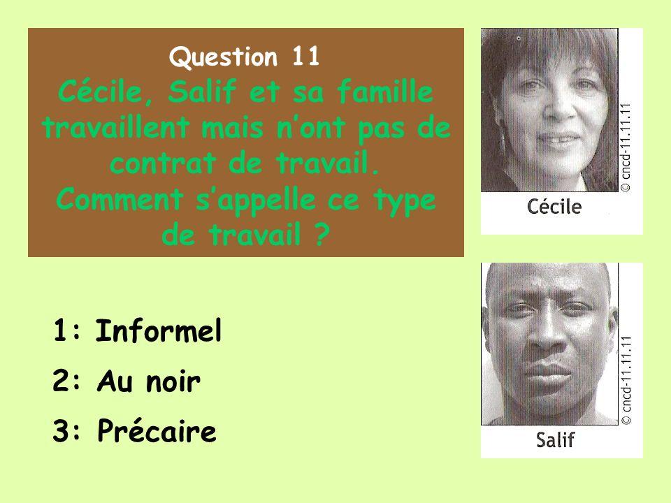 Question 11 Cécile, Salif et sa famille travaillent mais nont pas de contrat de travail. Comment sappelle ce type de travail ? 1: Informel 2: Au noir