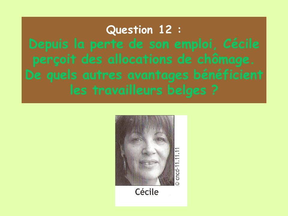 Question 12 : Depuis la perte de son emploi, Cécile perçoit des allocations de chômage. De quels autres avantages bénéficient les travailleurs belges