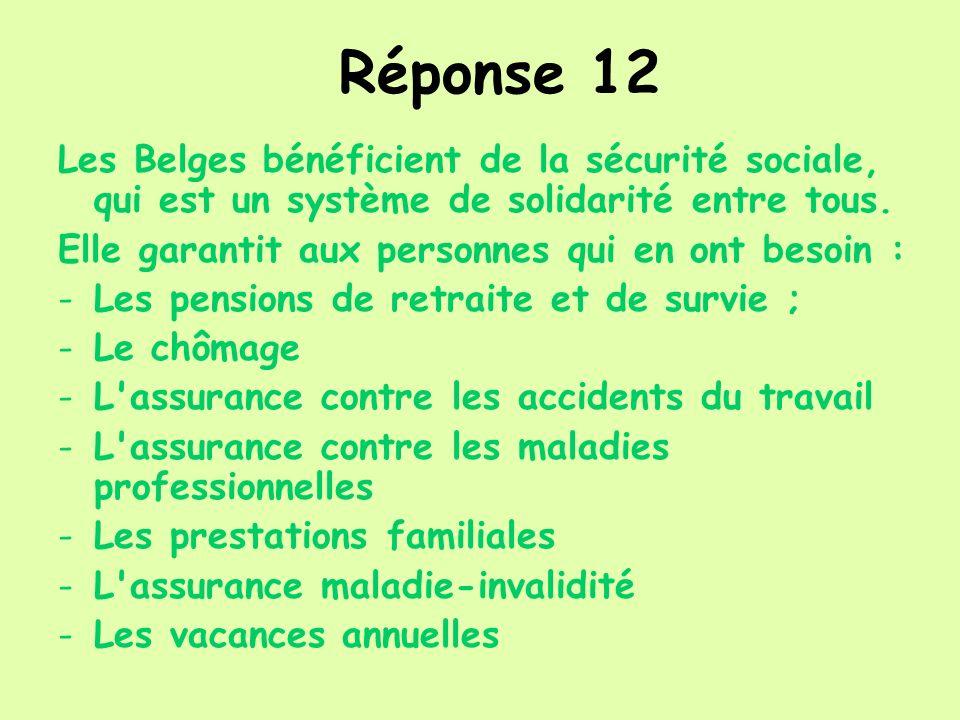Réponse 12 Les Belges bénéficient de la sécurité sociale, qui est un système de solidarité entre tous. Elle garantit aux personnes qui en ont besoin :