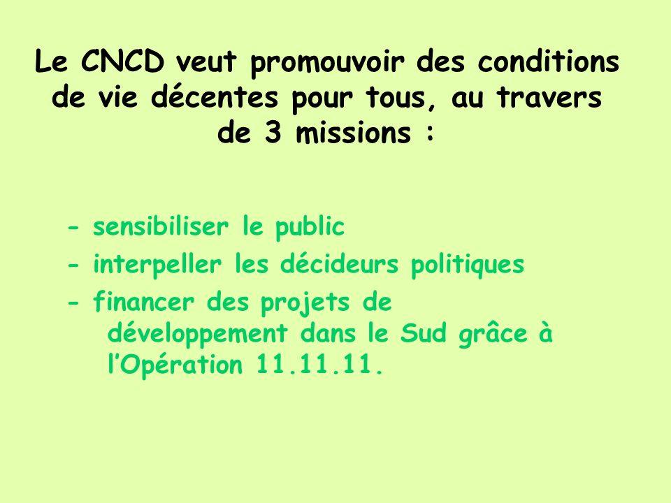 Le CNCD veut promouvoir des conditions de vie décentes pour tous, au travers de 3 missions : - sensibiliser le public - interpeller les décideurs politiques - financer des projets de développement dans le Sud grâce à lOpération 11.11.11.