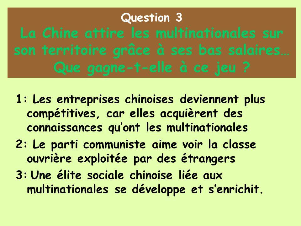Question 3 La Chine attire les multinationales sur son territoire grâce à ses bas salaires… Que gagne-t-elle à ce jeu ? 1: Les entreprises chinoises d
