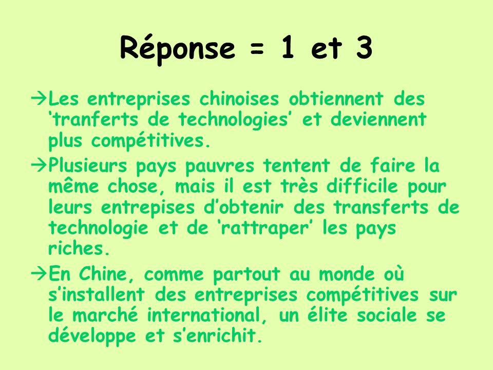 Réponse = 1 et 3 Les entreprises chinoises obtiennent des tranferts de technologies et deviennent plus compétitives. Plusieurs pays pauvres tentent de