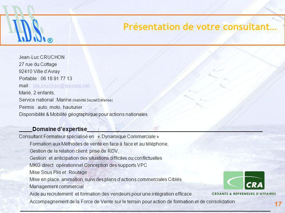 ® 17 Présentation de votre consultant… Jean-Luc CRUCHON 27 rue du Cottage 92410 Ville dAvray Portable : 06 18 91 77 13 mail : ids.cruchon@laposte.neti