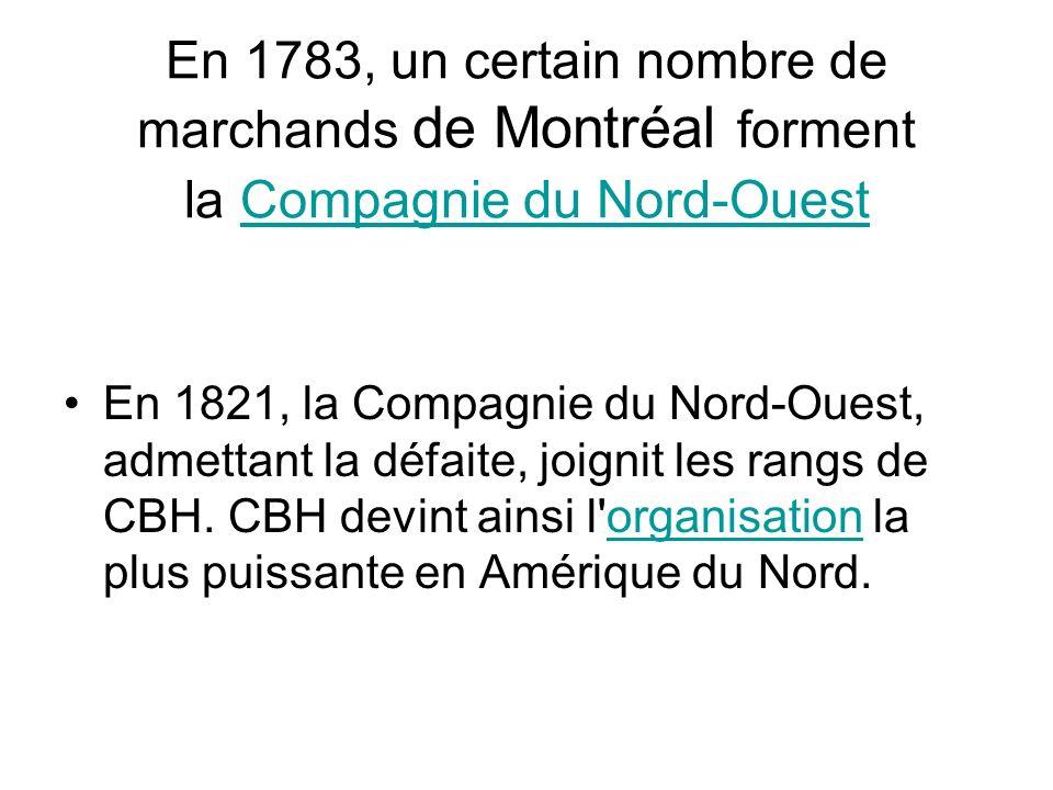 En 1783, un certain nombre de marchands de Montréal forment la Compagnie du Nord-OuestCompagnie du Nord-Ouest En 1821, la Compagnie du Nord-Ouest, adm