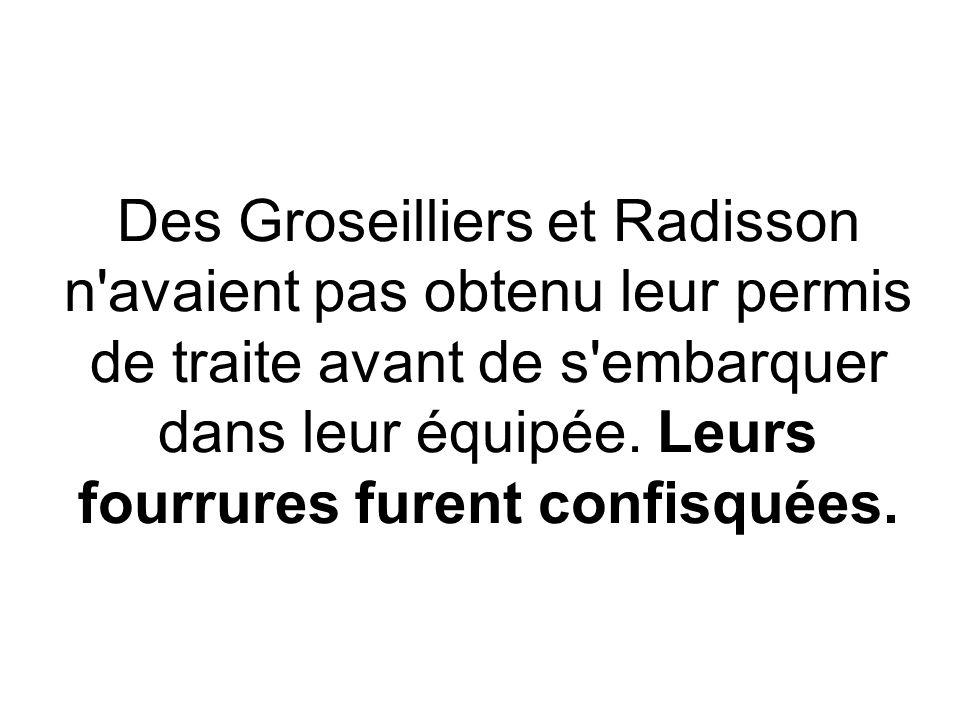 Des Groseilliers et Radisson n'avaient pas obtenu leur permis de traite avant de s'embarquer dans leur équipée. Leurs fourrures furent confisquées.