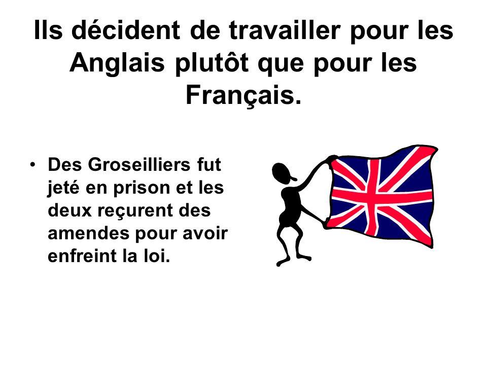 Ils décident de travailler pour les Anglais plutôt que pour les Français. Des Groseilliers fut jeté en prison et les deux reçurent des amendes pour av