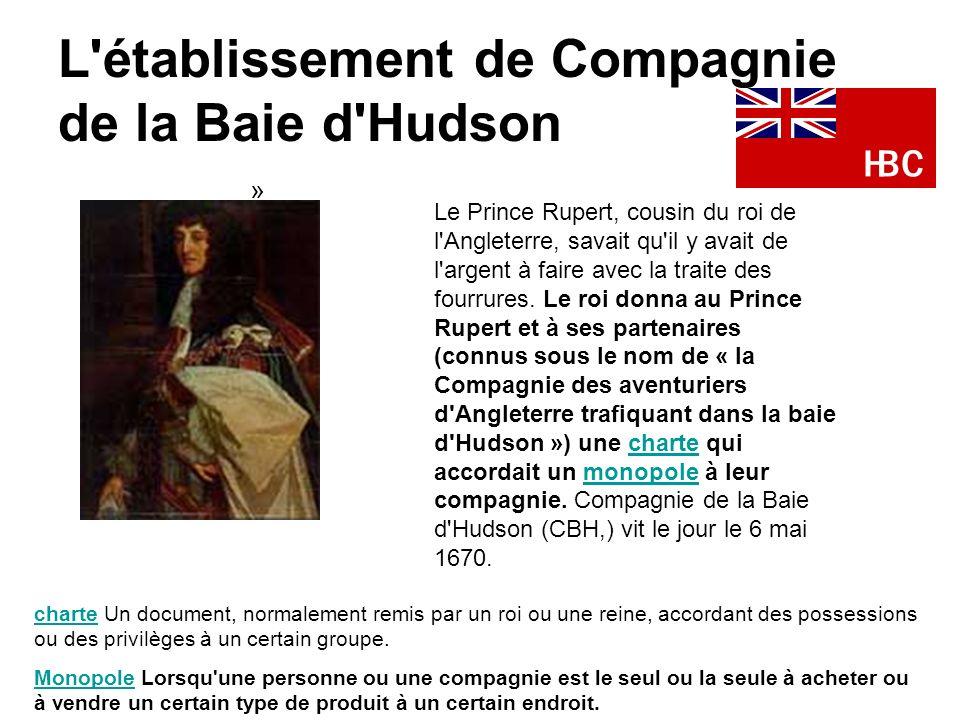 L'établissement de Compagnie de la Baie d'Hudson » Le Prince Rupert, cousin du roi de l'Angleterre, savait qu'il y avait de l'argent à faire avec la t