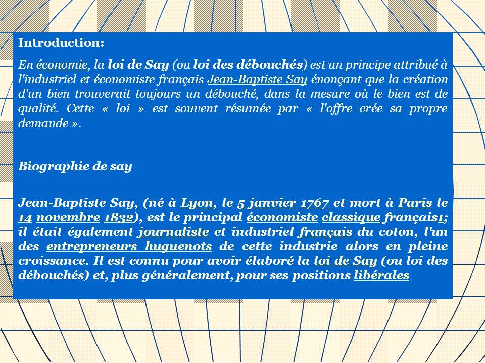Introduction: En économie, la loi de Say (ou loi des débouchés) est un principe attribué à l'industriel et économiste français Jean-Baptiste Say énonç