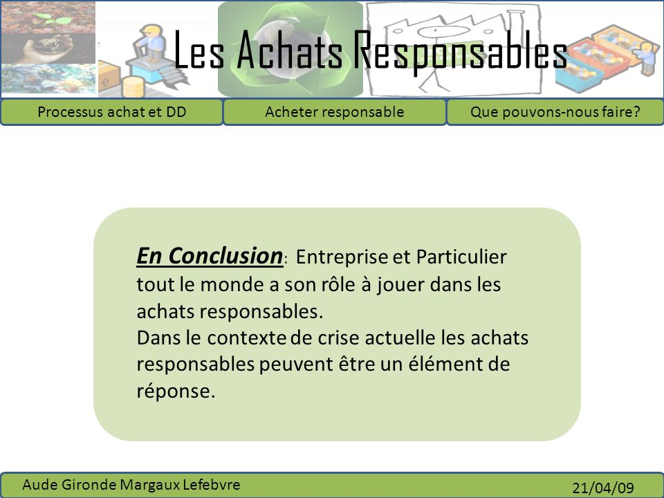Les Achats Responsables Processus achat et DDAcheter responsableQue pouvons-nous faire? Aude Gironde Margaux Lefebvre 21/04/09 En Conclusion : Entrepr