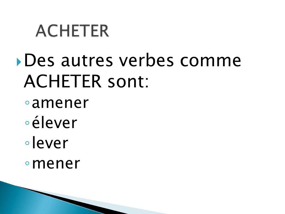 Des autres verbes comme ACHETER sont: amener élever lever mener