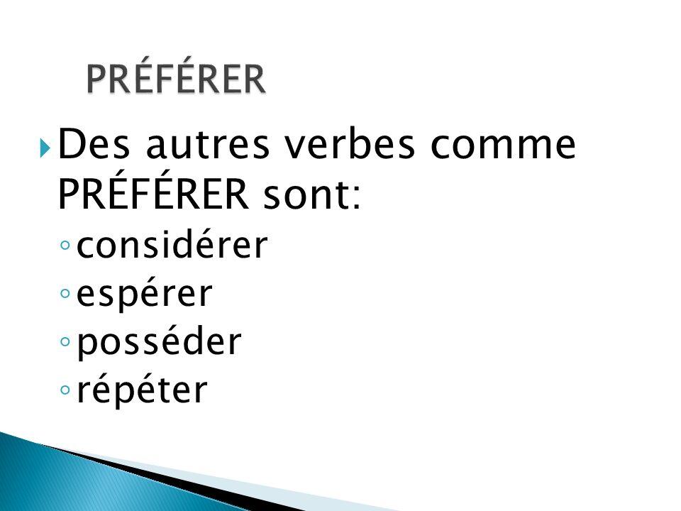Des autres verbes comme PRÉFÉRER sont: considérer espérer posséder répéter