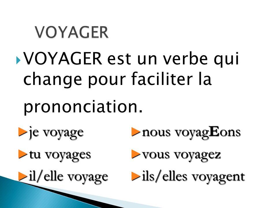 VOYAGER est un verbe qui change pour faciliter la prononciation. je voyage je voyage tu voyages tu voyages il/elle voyage il/elle voyage nous voyagEon