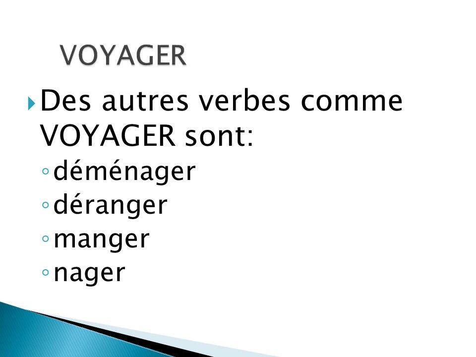 Des autres verbes comme VOYAGER sont: déménager déranger manger nager