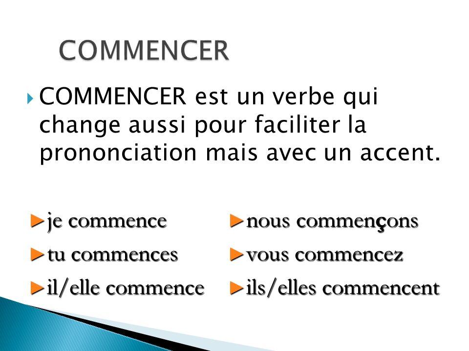 COMMENCER est un verbe qui change aussi pour faciliter la prononciation mais avec un accent. je commence je commence tu commences tu commences il/elle