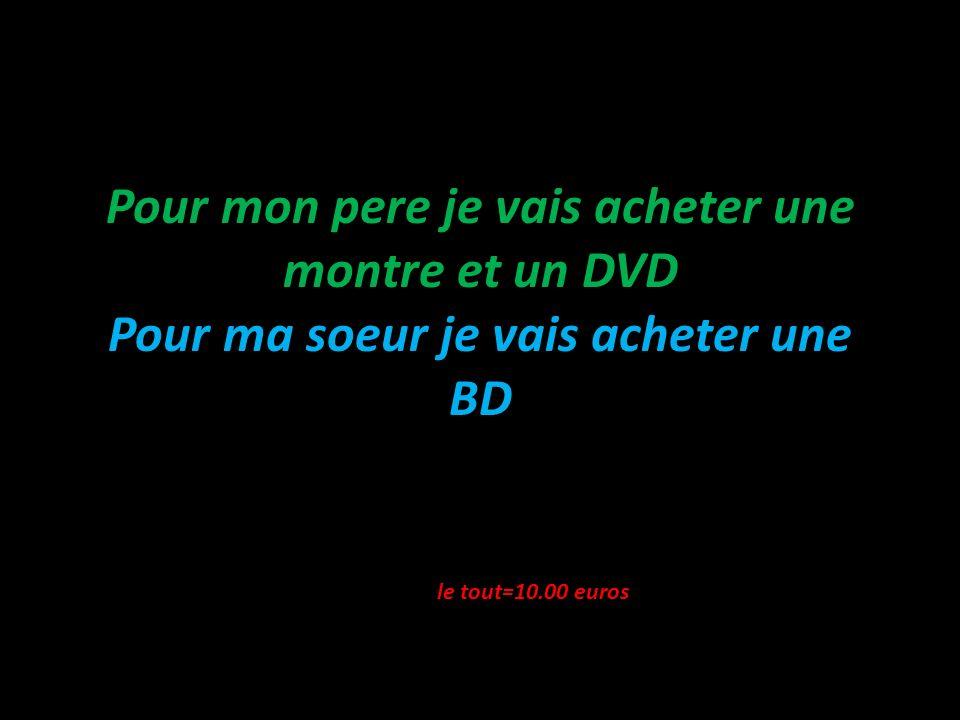 Pour mon pere je vais acheter une montre et un DVD Pour ma soeur je vais acheter une BD le tout=10.00 euros