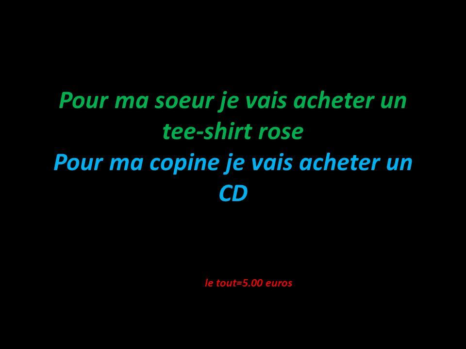 Pour ma soeur je vais acheter un tee-shirt rose Pour ma copine je vais acheter un CD le tout=5.00 euros