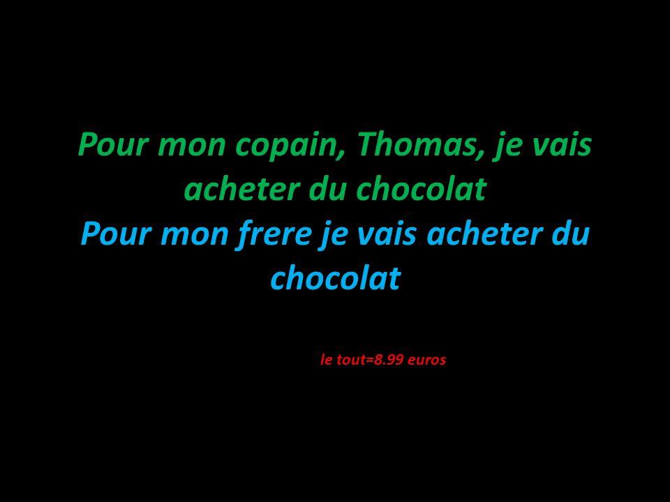 Pour mon copain, Thomas, je vais acheter du chocolat Pour mon frere je vais acheter du chocolat le tout=8.99 euros