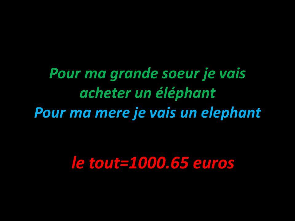 Pour ma grande soeur je vais acheter un éléphant Pour ma mere je vais un elephant le tout=1000.65 euros