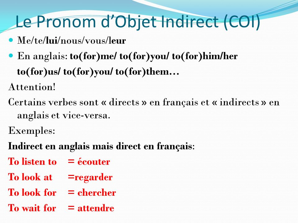 Le Pronom dObjet Indirect (COI) Me/te/lui/nous/vous/leur En anglais: to(for)me/ to(for)you/ to(for)him/her to(for)us/ to(for)you/ to(for)them… Attenti