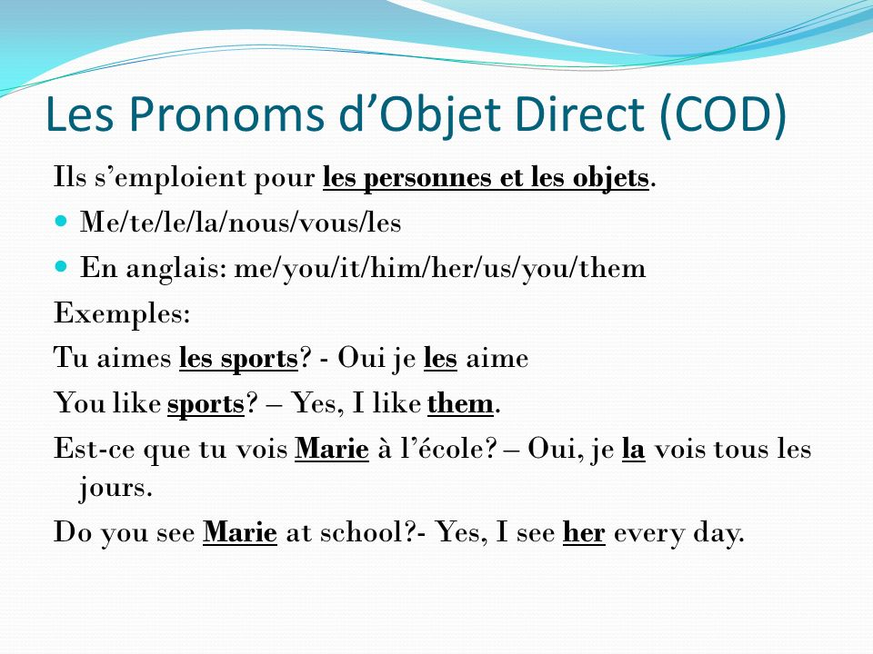 Les Pronoms dObjet Direct (COD) Ils semploient pour les personnes et les objets. Me/te/le/la/nous/vous/les En anglais: me/you/it/him/her/us/you/them E