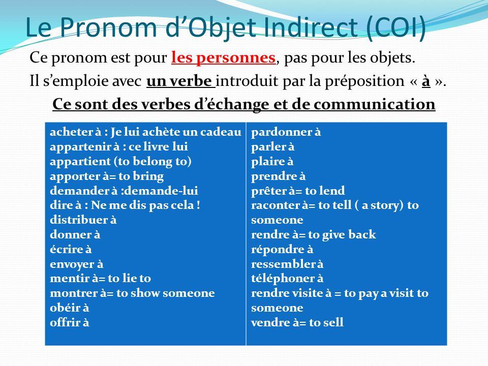 Le Pronom dObjet Indirect (COI) Ce pronom est pour les personnes, pas pour les objets. Il semploie avec un verbe introduit par la préposition « à ». C