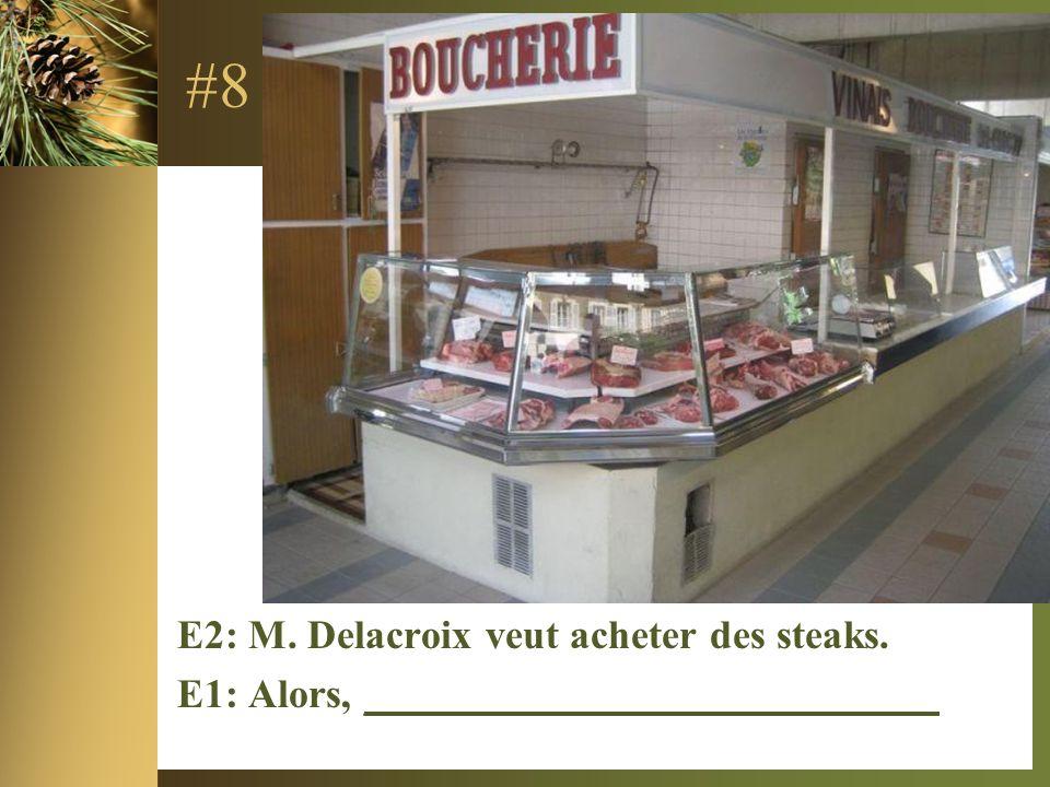 #8 E2: M. Delacroix veut acheter des steaks. E1: Alors, ____________________________
