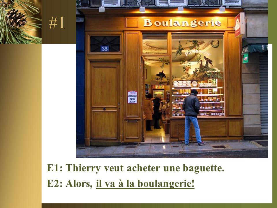 #1 E1: Thierry veut acheter une baguette. E2: Alors, il va à la boulangerie!