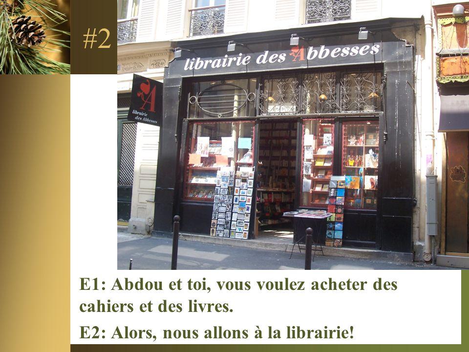 #2 E1: Abdou et toi, vous voulez acheter des cahiers et des livres. E2: Alors, nous allons à la librairie!
