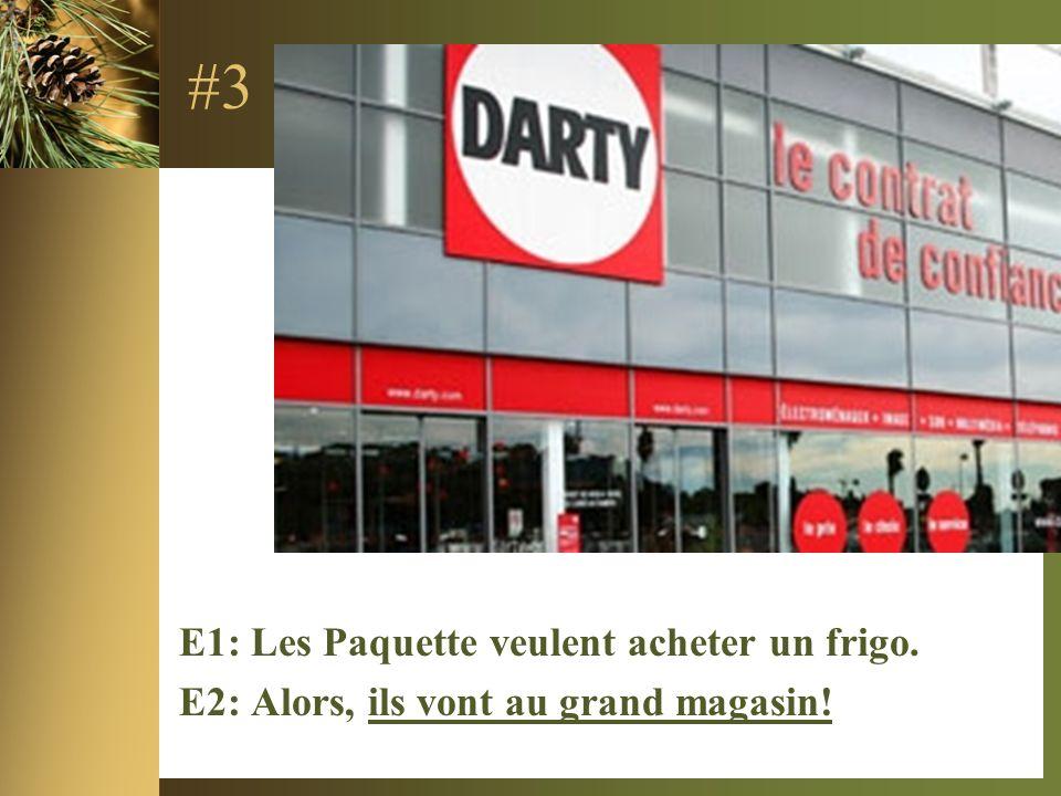 #3 E1: Les Paquette veulent acheter un frigo. E2: Alors, ils vont au grand magasin!