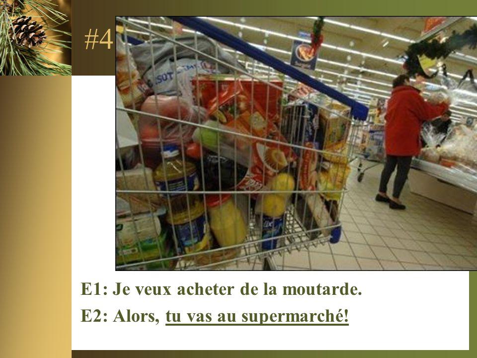 #4 E1: Je veux acheter de la moutarde. E2: Alors, tu vas au supermarché!