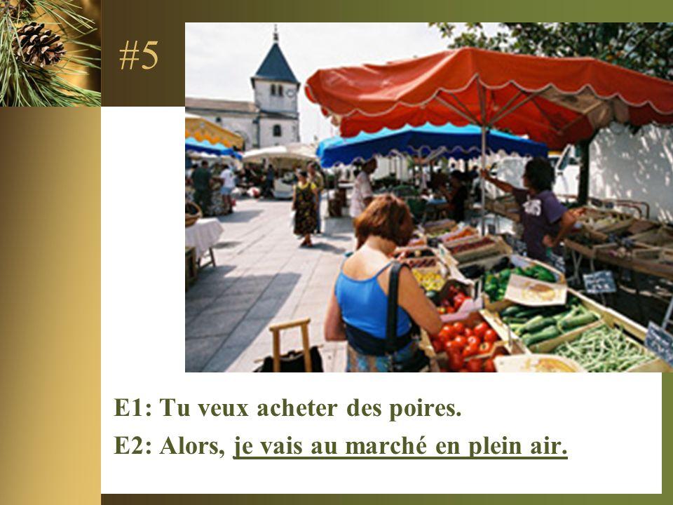 #5 E1: Tu veux acheter des poires. E2: Alors, je vais au marché en plein air.