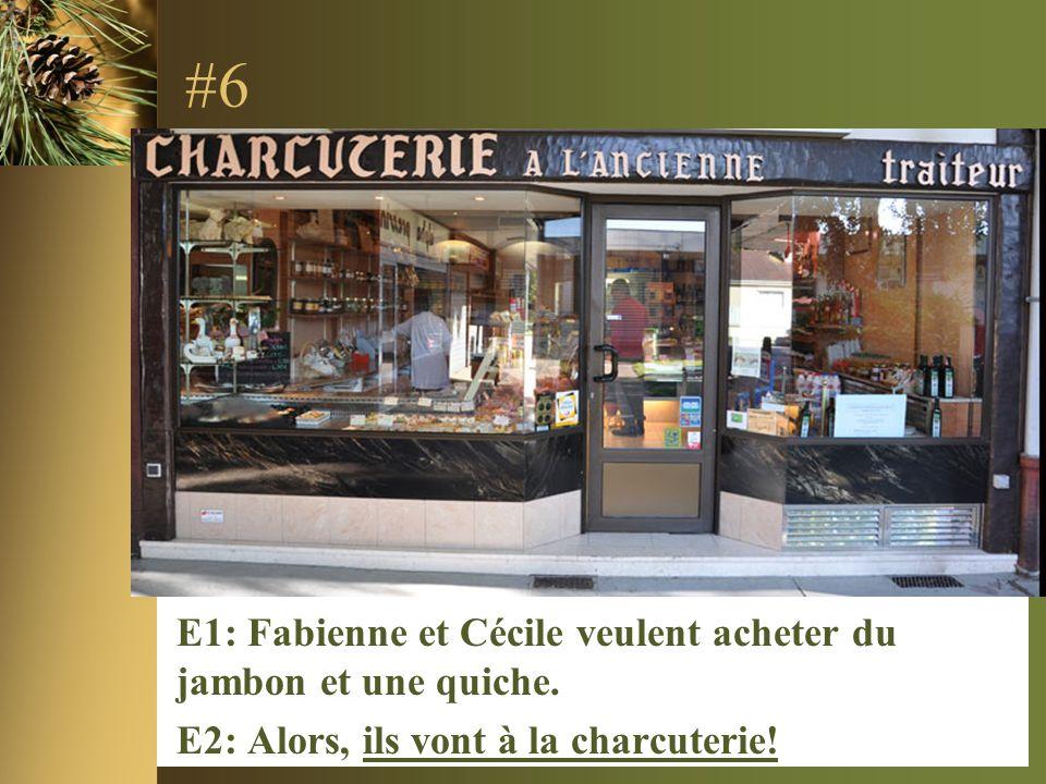 #6 E1: Fabienne et Cécile veulent acheter du jambon et une quiche. E2: Alors, ils vont à la charcuterie!