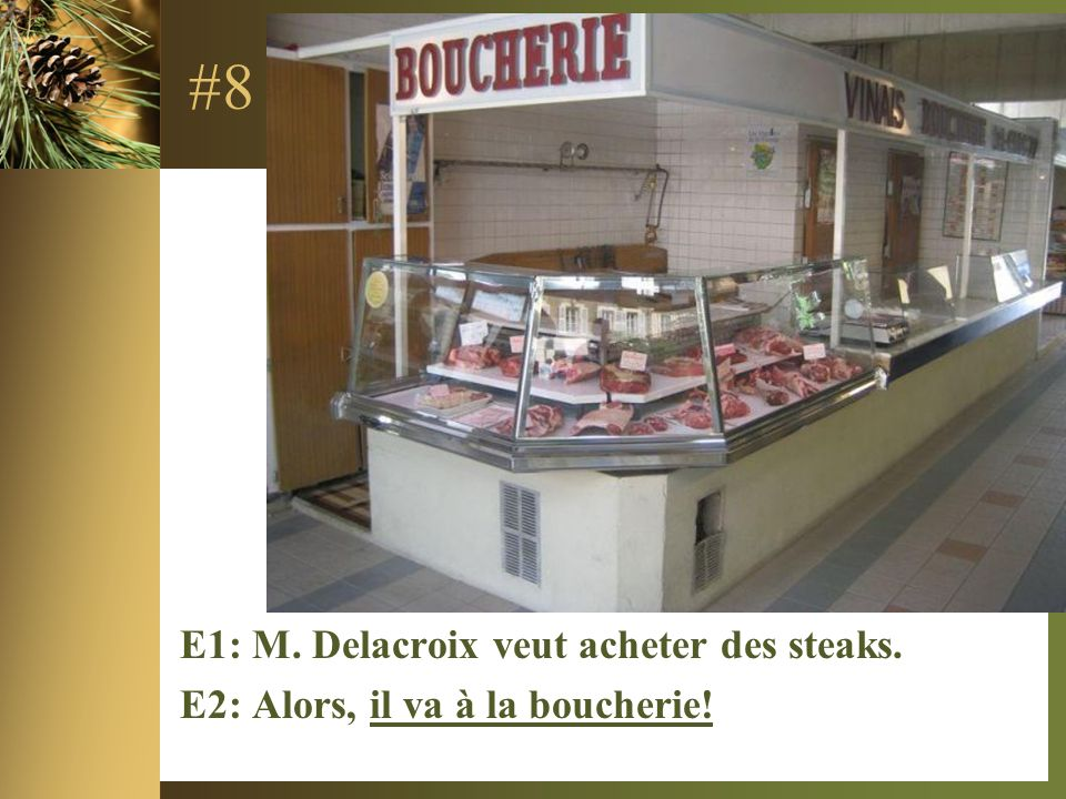 #8 E1: M. Delacroix veut acheter des steaks. E2: Alors, il va à la boucherie!