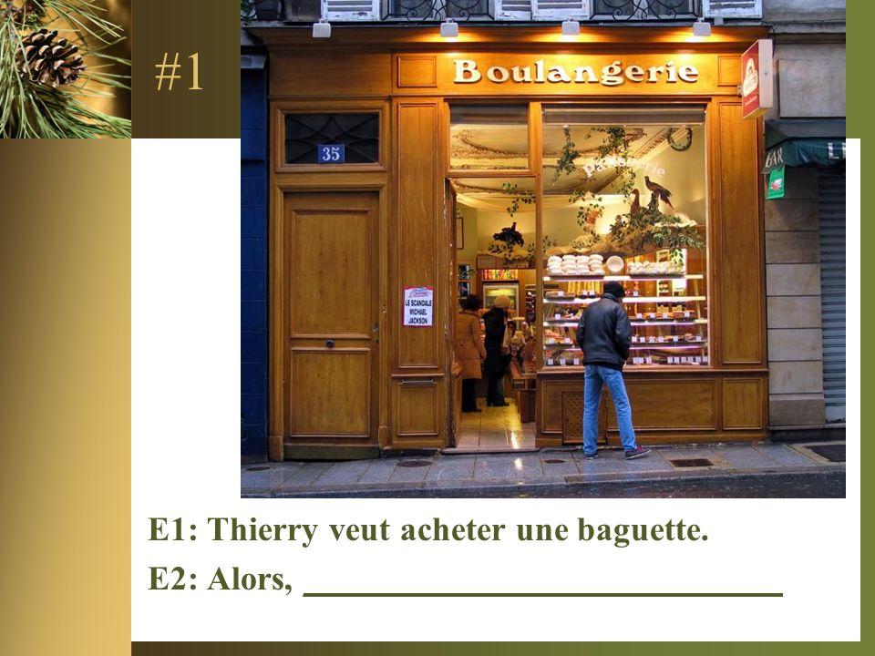 #1 E1: Thierry veut acheter une baguette. E2: Alors, ____________________________