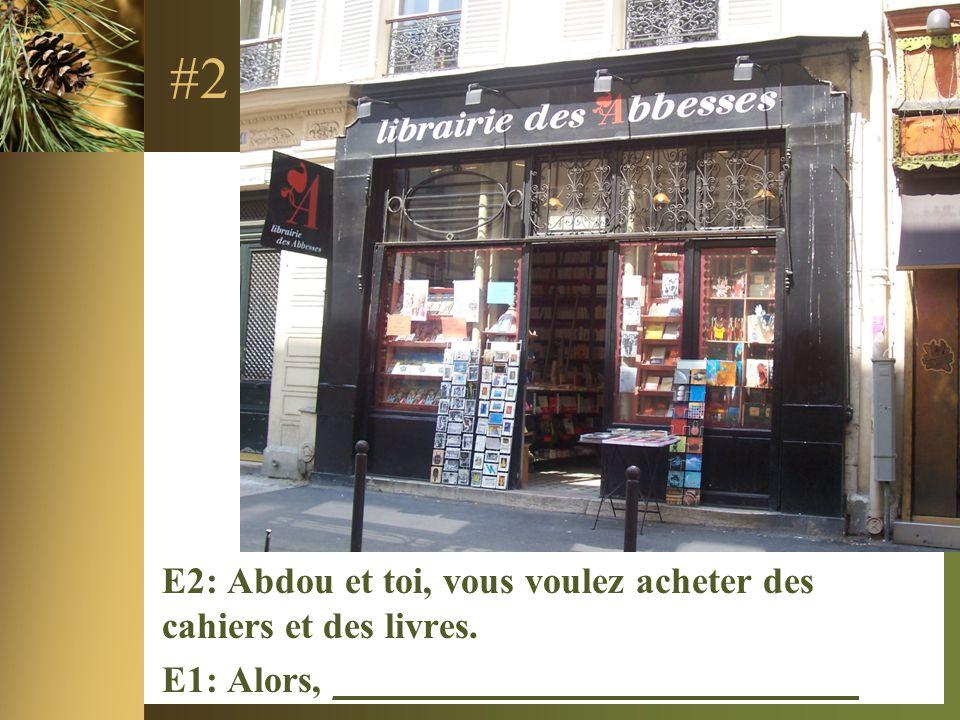 #2 E2: Abdou et toi, vous voulez acheter des cahiers et des livres. E1: Alors, ____________________________