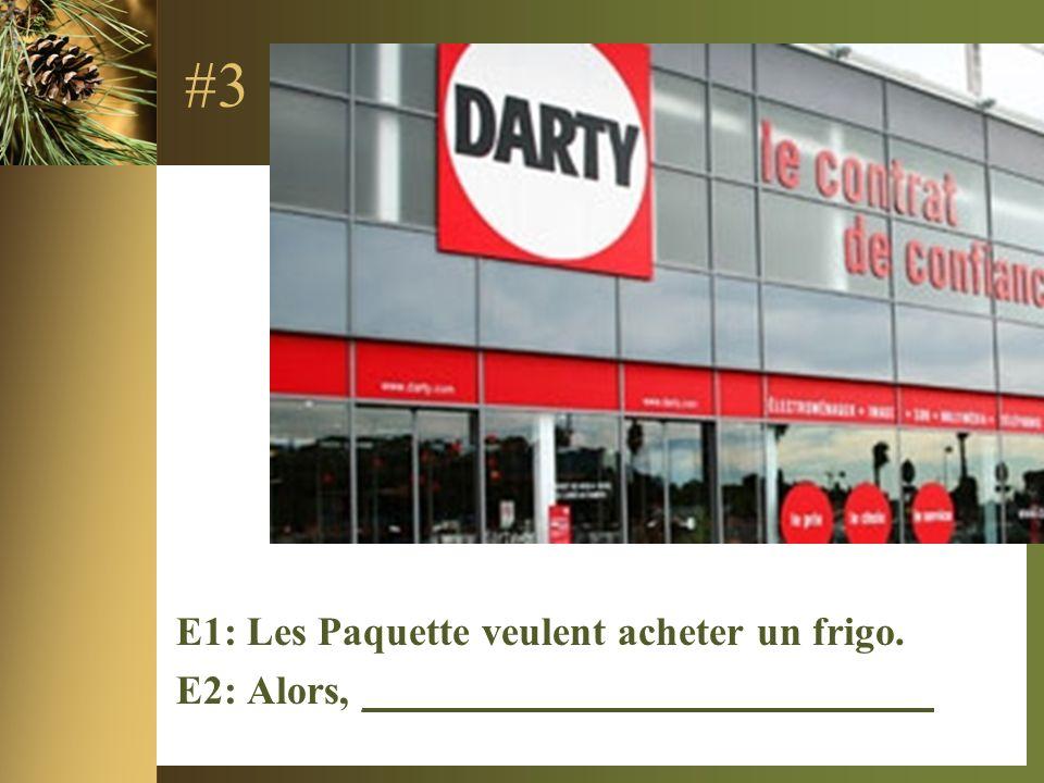 #3 E1: Les Paquette veulent acheter un frigo. E2: Alors, ____________________________