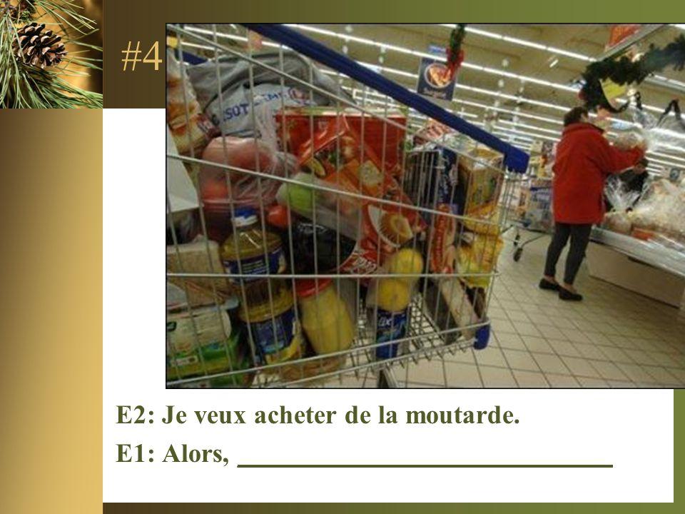 #4 E2: Je veux acheter de la moutarde. E1: Alors, ____________________________