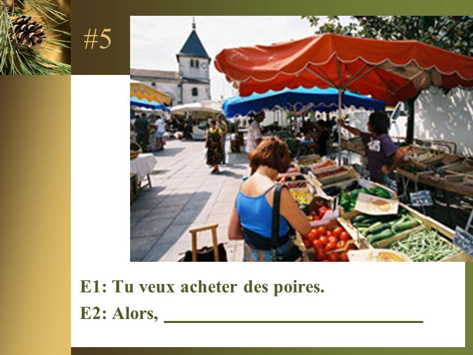 #5 E1: Tu veux acheter des poires. E2: Alors, ____________________________