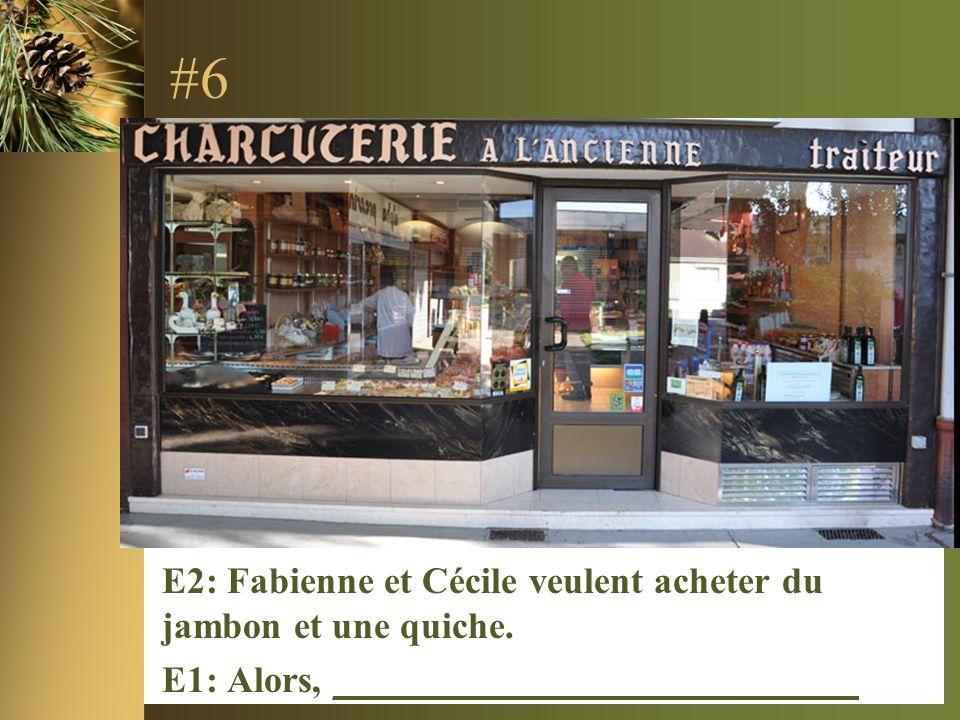 #6 E2: Fabienne et Cécile veulent acheter du jambon et une quiche. E1: Alors, ____________________________
