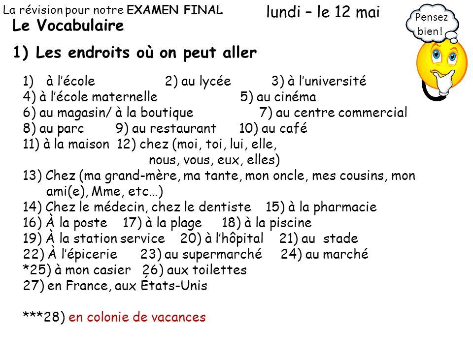 Le Vocabulaire 1)Les endroits où on peut aller La révision pour notre EXAMEN FINAL lundi – le 12 mai 1)à lécole2) au lycée 3) à luniversité 4) à lécol