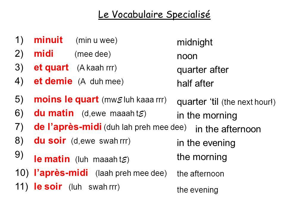 Le Vocabulaire Specialisé 1) 2) 3) 4) 5) 6) 7) 8) 9) 10) 11) minuit (min u wee) midi (mee dee) et quart (A kaah rrr) et demie (A duh mee) moins le qua