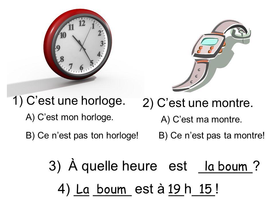 1) Cest une horloge. 2) Cest une montre. 3) À quelle heure est _______? A) Cest mon horloge. B) Ce nest pas ton horloge! A) Cest ma montre. B) Ce nest