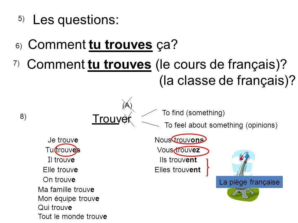 Les questions: 6) Comment tu trouves ça? 7) Comment tu trouves (le cours de français)? (la classe de français)? Trouver To find (something) To feel ab
