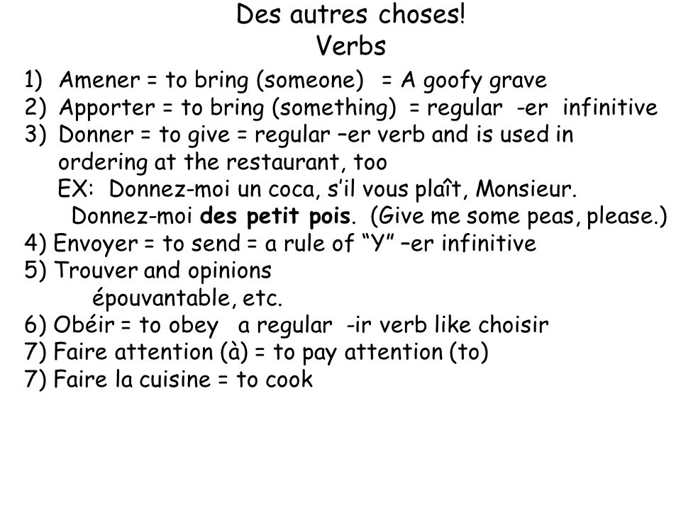 Des autres choses! Verbs 1)Amener = to bring (someone) = A goofy grave 2)Apporter = to bring (something) = regular -er infinitive 3)Donner = to give =